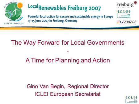 The Way Forward for Local Governments - A Time for Planning and Action Gino Van Begin, Regional Director ICLEI European Secretariat.
