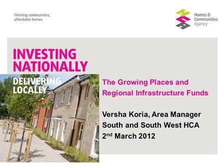 The Growing Places and Regional Infrastructure Funds Versha Koria, Area Manager South and South West HCA 2 nd March 2012.