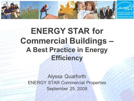 ENERGY STAR for Commercial Buildings – A Best Practice in Energy Efficiency Alyssa Quarforth ENERGY STAR Commercial Properties September 25, 2008.