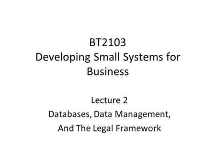BT2103 Developing Small Systems for Business Lecture 2 Databases, Data Management, And The Legal Framework.