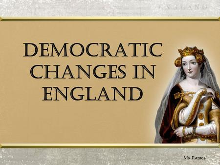 Democratic Changes in England Ms. Ramos. Reforming Parliament Ms. Ramos.