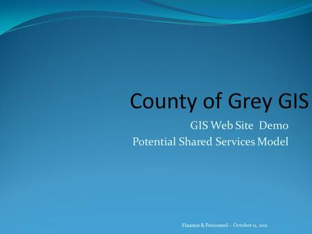 GIS Web Site Demo Potential Shared Services Model Finance & Personnel – October 11, 2011.