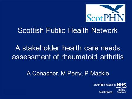 Scottish Public Health Network A stakeholder health care needs assessment of rheumatoid arthritis A Conacher, M Perry, P Mackie ScotPHN is hosted by.