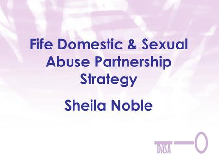 Fife Domestic & Sexual Abuse Partnership Strategy Sheila Noble.