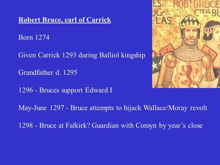 Robert Bruce, earl of Carrick Born 1274 Given Carrick 1293 during Balliol kingship Grandfather d. 1295 1296 - Bruces support Edward I May-June 1297 - Bruce.