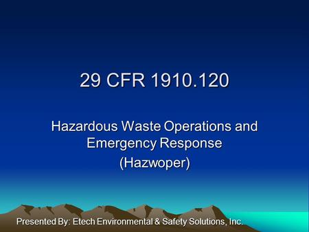 29 CFR 1910.120 Hazardous Waste Operations and Emergency Response (Hazwoper) Presented By: Etech Environmental & Safety Solutions, Inc.
