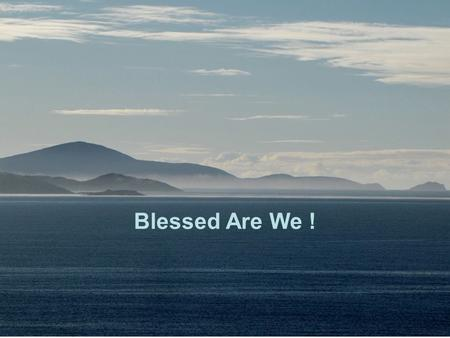Blessed Are We !. Blessed are we who dwell in the Lord's House, we who will be still praising Him Psalm 84:4 Night and day wherever we may be, for He.