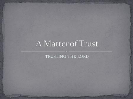 TRUSTING THE LORD. Proverbs 3:5-6 (NKJV) 5 Trust in the L ORD with all your heart, And lean not on your own understanding; 6 In all your ways acknowledge.