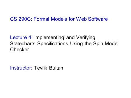 CS 290C: Formal Models for Web Software Lecture 4: Implementing and Verifying Statecharts Specifications Using the Spin Model Checker Instructor: Tevfik.