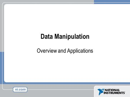Data Manipulation Overview and Applications. Agenda Overview of LabVIEW data types Manipulating LabVIEW data types –Changing data types –Byte level manipulation.