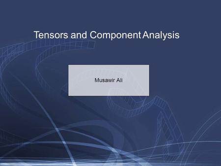 Tensors and Component Analysis Musawir Ali. Tensor: Generalization of an n-dimensional array Vector: order-1 tensor Matrix: order-2 tensor Order-3 tensor.