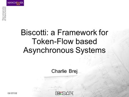 06/05/08 Biscotti: a Framework for Token-Flow based Asynchronous Systems Charlie Brej.