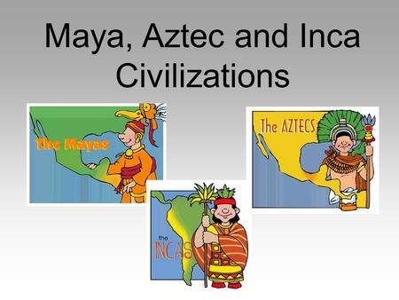 Maya, Aztec and Inca Civilizations. Essential Question What are the cultural achievements of the Ancient Maya?