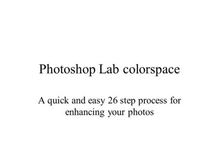 Photoshop Lab colorspace A quick and easy 26 step process for enhancing your photos.