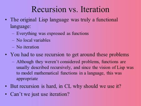 Recursion vs. Iteration The original Lisp language was truly a functional language: –Everything was expressed as functions –No local variables –No iteration.