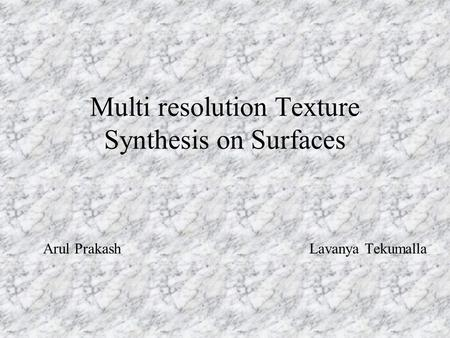 Multi resolution Texture Synthesis on Surfaces Arul Prakash Lavanya Tekumalla.