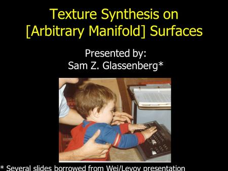 Texture Synthesis on [Arbitrary Manifold] Surfaces Presented by: Sam Z. Glassenberg* * Several slides borrowed from Wei/Levoy presentation.