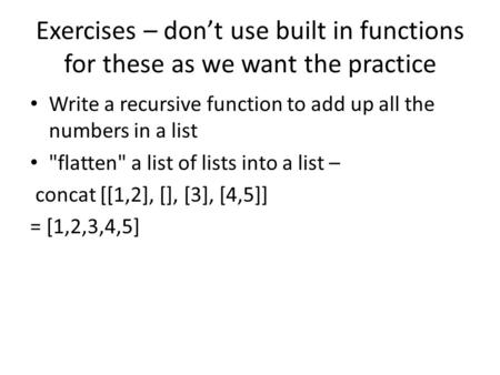Exercises – don't use built in functions for these as we want the practice Write a recursive function to add up all the numbers in a list flatten a list.