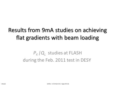 J. Branlard ALCPG11 – 19-23 March 2011 – Eugene OR, USA Results from 9mA studies on achieving flat gradients with beam loading P K |Q L studies at FLASH.