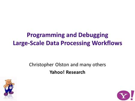 Christopher Olston and many others Yahoo! Research Programming and Debugging Large-Scale Data Processing Workflows.
