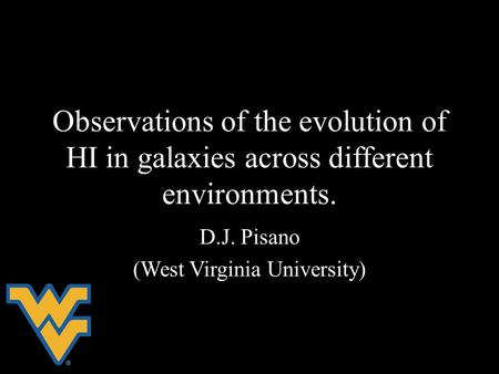 Observations of the evolution of HI in galaxies across different environments. D.J. Pisano (West Virginia University)