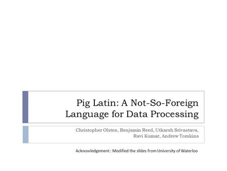 Pig Latin: A Not-So-Foreign Language for Data Processing Christopher Olsten, Benjamin Reed, Utkarsh Srivastava, Ravi Kumar, Andrew Tomkins Acknowledgement.