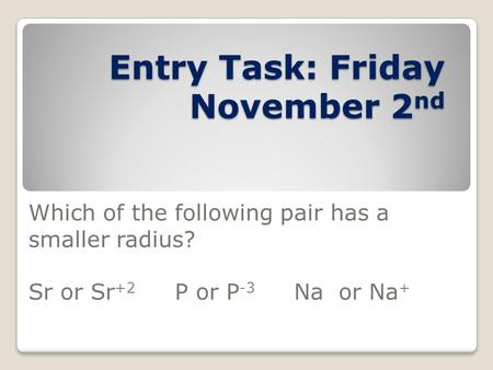 Entry Task: Friday November 2 nd Which of the following pair has a smaller radius? Sr or Sr +2 P or P -3 Na or Na +