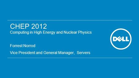 CHEP 2012 Computing in High Energy and Nuclear Physics Forrest Norrod Vice President and General Manager, Servers.
