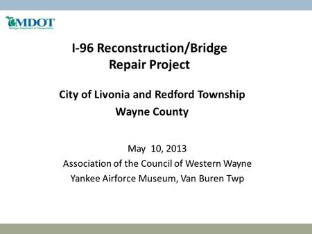 I-96 Reconstruction/Bridge Repair Project City of Livonia and Redford Township Wayne County May 10, 2013 Association of the Council of Western Wayne Yankee.