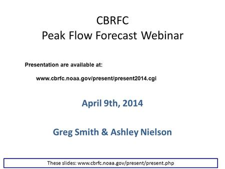 CBRFC Peak Flow Forecast Webinar April 9th, 2014 Greg Smith & Ashley Nielson These slides: www.cbrfc.noaa.gov/present/present.php Presentation are available.