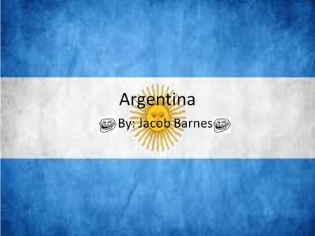 Argentina By: Jacob Barnes. 5 Facts about Argentina 1.The Argentine Republic is the second largest country in South America 2.The capital city and largest.