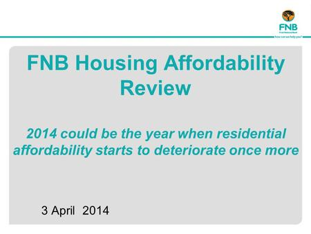 FNB Housing Affordability Review 2014 could be the year when residential affordability starts to deteriorate once more 3 April 2014.