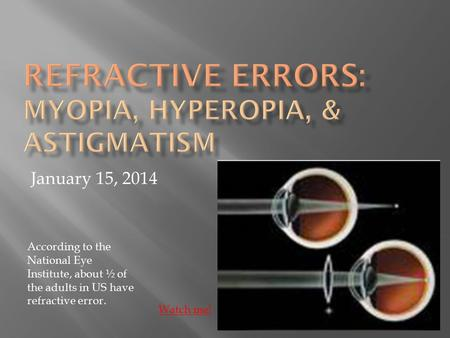 January 15, 2014 Watch me! According to the National Eye Institute, about ½ of the adults in US have refractive error.