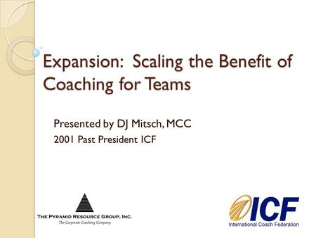 Expansion: Scaling the Benefit of Coaching for Teams Presented by DJ Mitsch, MCC 2001 Past President ICF.