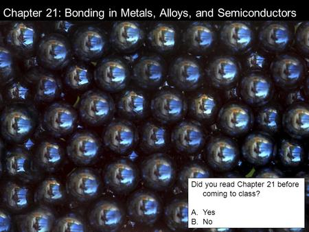 Chapter 21: Bonding in Metals, Alloys, and Semiconductors Did you read Chapter 21 before coming to class? A.Yes B.No.