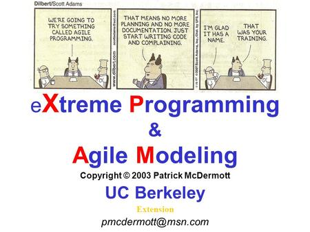 E X treme Programming & Agile Modeling Copyright © 2003 Patrick McDermott UC Berkeley Extension