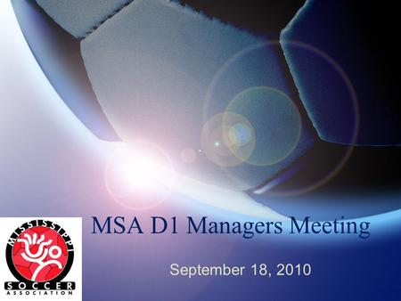 MSA D1 Managers Meeting September 18, 2010. Welcome Bob Gilbert VP-President, Division 1, Mississippi Soccer Please place your phones on silent or vibrate.