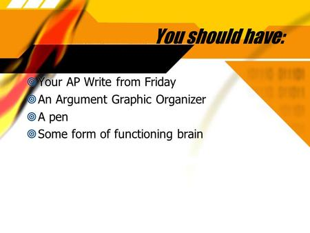 You should have:  Your AP Write from Friday  An Argument Graphic Organizer  A pen  Some form of functioning brain  Your AP Write from Friday  An.