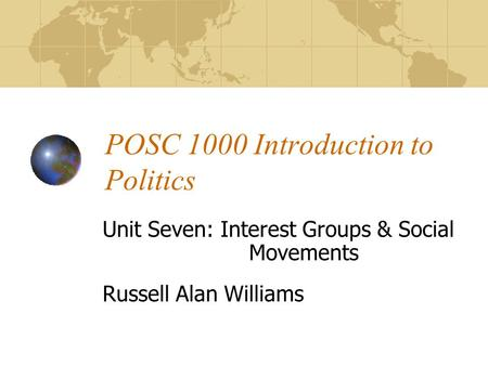 POSC 1000 Introduction to Politics Unit Seven: Interest Groups & Social Movements Russell Alan Williams.
