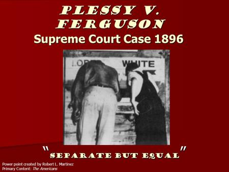 "Plessy v. Ferguson Supreme Court Case 1896 "" Separate But Equal "" Power point created by Robert L. Martinez Primary Content: The Americans."