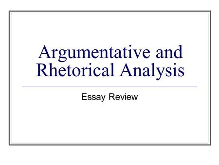 Argumentative and Rhetorical Analysis Essay Review.