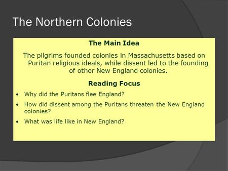 The Northern Colonies The Main Idea The pilgrims founded colonies in Massachusetts based on Puritan religious ideals, while dissent led to the founding.