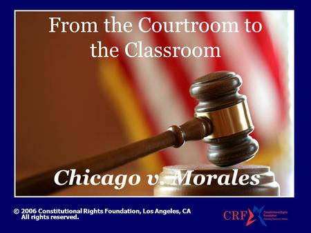 From the Courtroom to the Classroom © 2006 Constitutional Rights Foundation, Los Angeles, CA All rights reserved. Chicago v. Morales.