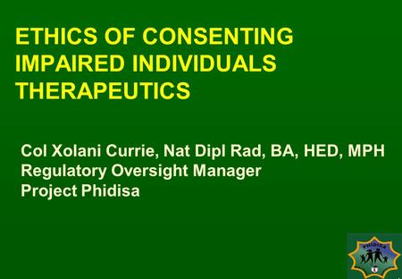 ETHICS OF CONSENTING IMPAIRED INDIVIDUALS THERAPEUTICS Col Xolani Currie, Nat Dipl Rad, BA, HED, MPH Regulatory Oversight Manager Project Phidisa.
