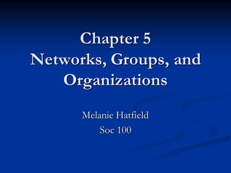 Chapter 5 Networks, Groups, and Organizations Melanie Hatfield Soc 100.