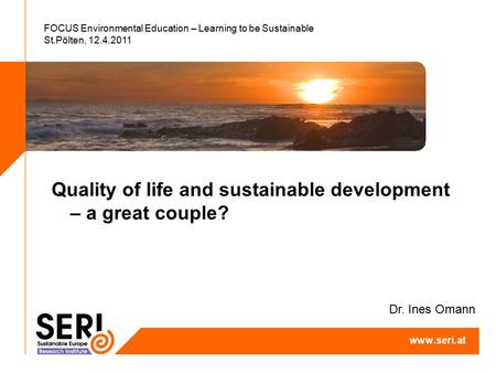 FOCUS Environmental Education – Learning to be Sustainable St.Pölten, 12.4.2011 Quality of life and sustainable development – a great couple? Dr. Ines.