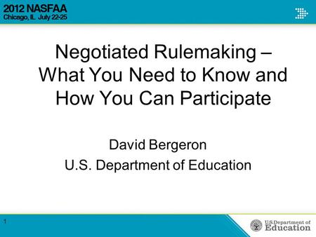 Negotiated Rulemaking – What You Need to Know and How You Can Participate David Bergeron U.S. Department of Education 1.