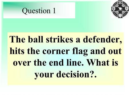 Question 1 The ball strikes a defender, hits the corner flag and out over the end line. What is your decision?.