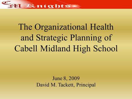 The Organizational Health and Strategic Planning of Cabell Midland High School June 8, 2009 David M. Tackett, Principal.
