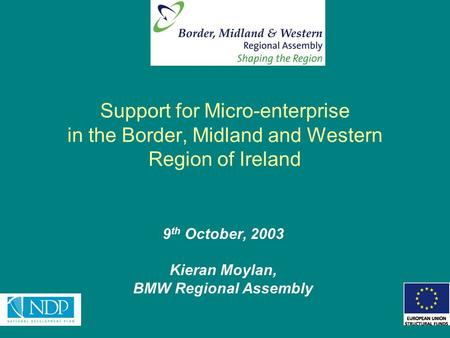 Support for Micro-enterprise in the Border, Midland and Western Region of Ireland 9 th October, 2003 Kieran Moylan, BMW Regional Assembly.
